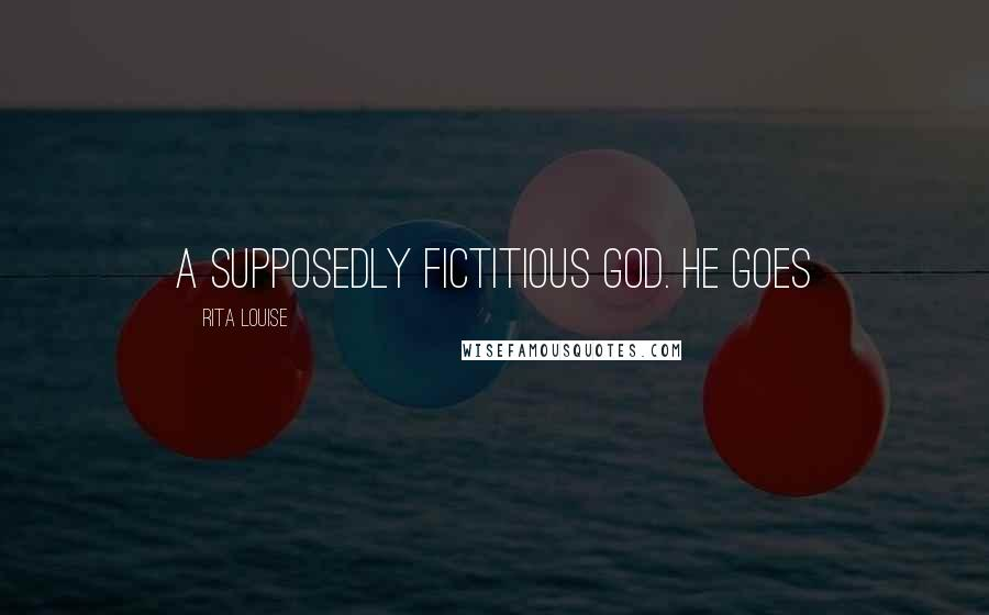 Rita Louise quotes: a supposedly fictitious God. He goes