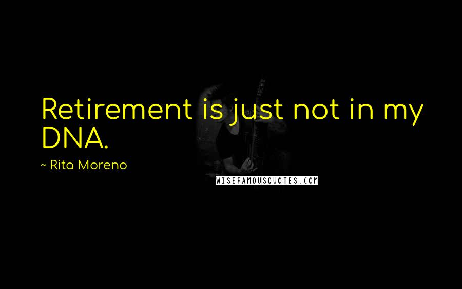 Rita Moreno quotes: Retirement is just not in my DNA.