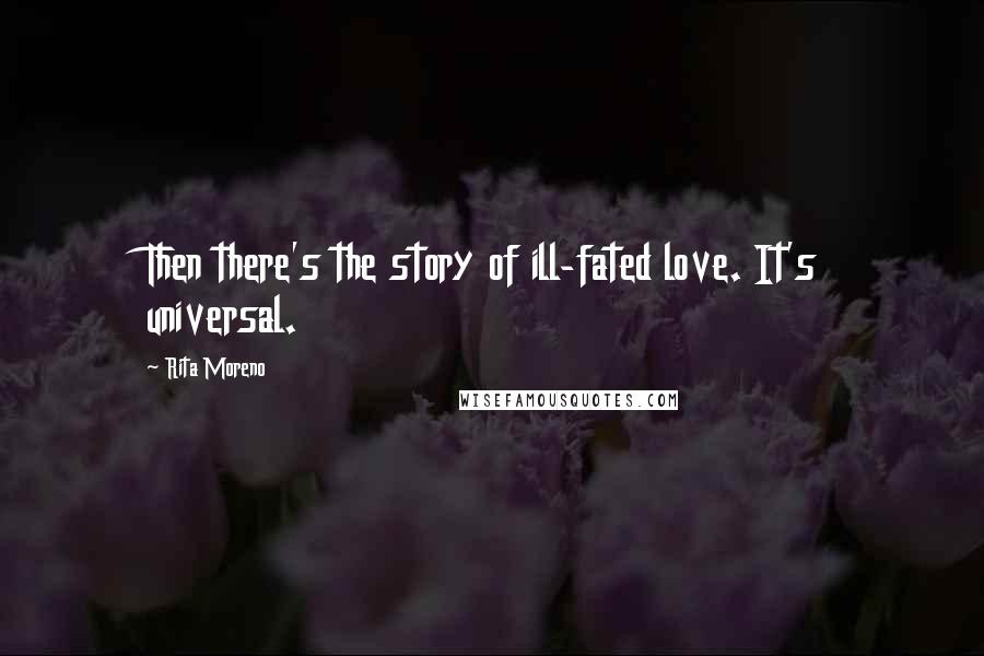 Rita Moreno quotes: Then there's the story of ill-fated love. It's universal.