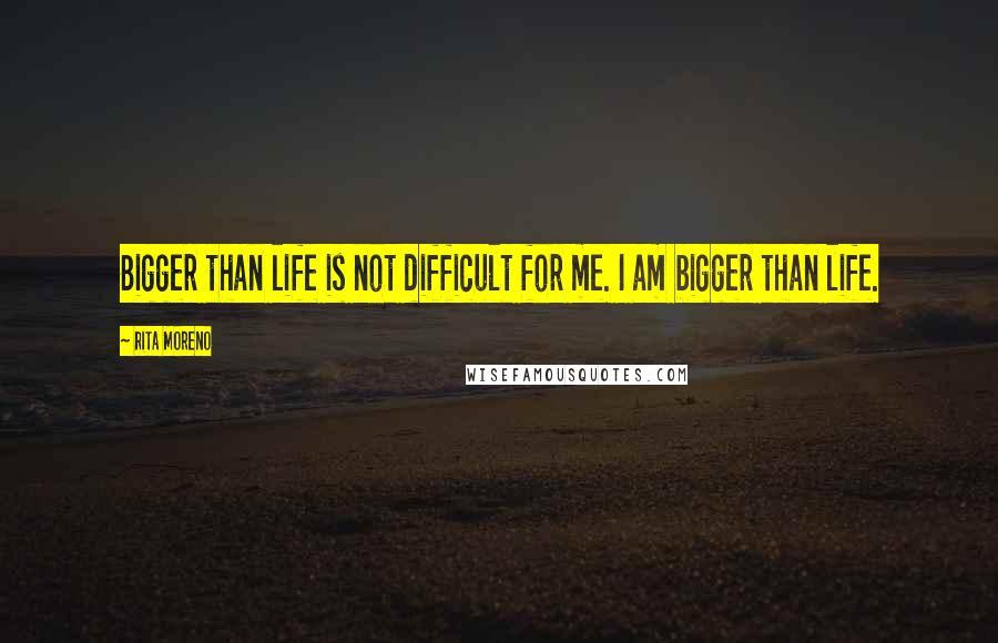 Rita Moreno quotes: Bigger than life is not difficult for me. I am bigger than life.
