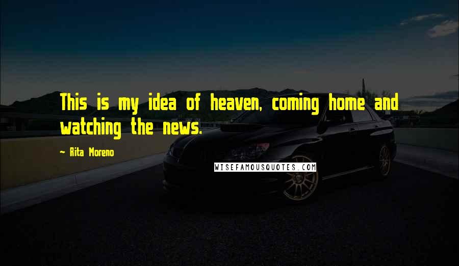 Rita Moreno quotes: This is my idea of heaven, coming home and watching the news.