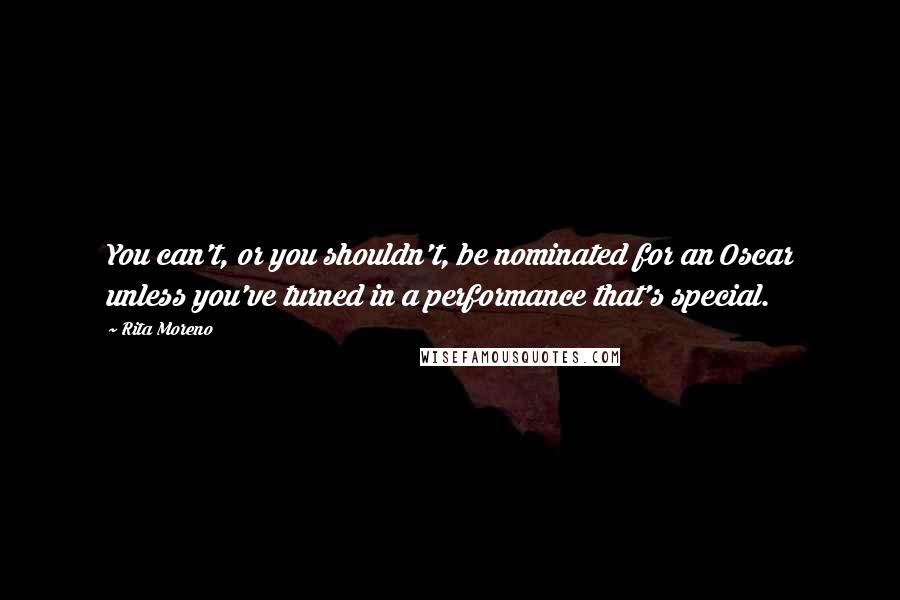 Rita Moreno quotes: You can't, or you shouldn't, be nominated for an Oscar unless you've turned in a performance that's special.