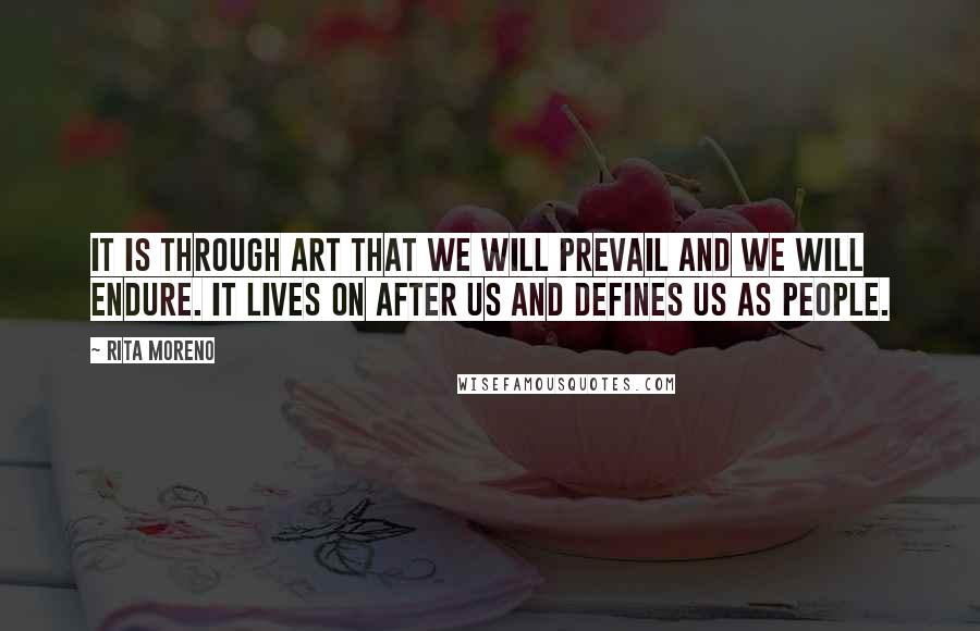 Rita Moreno quotes: It is through art that we will prevail and we will endure. It lives on after us and defines us as people.
