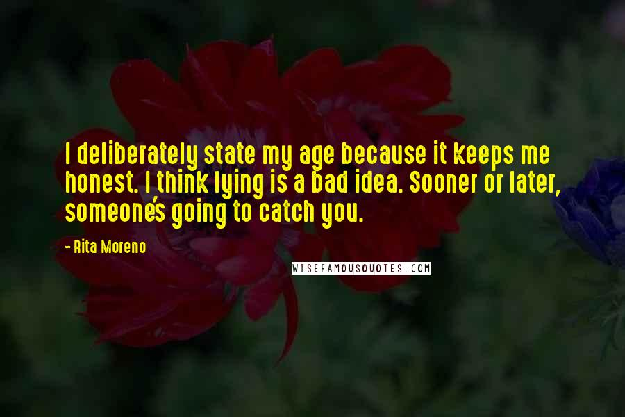 Rita Moreno quotes: I deliberately state my age because it keeps me honest. I think lying is a bad idea. Sooner or later, someone's going to catch you.