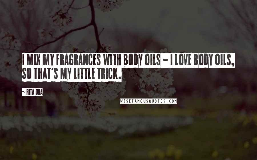 Rita Ora quotes: I mix my fragrances with body oils - I love body oils, so that's my little trick.