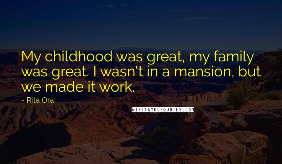 Rita Ora quotes: My childhood was great, my family was great. I wasn't in a mansion, but we made it work.