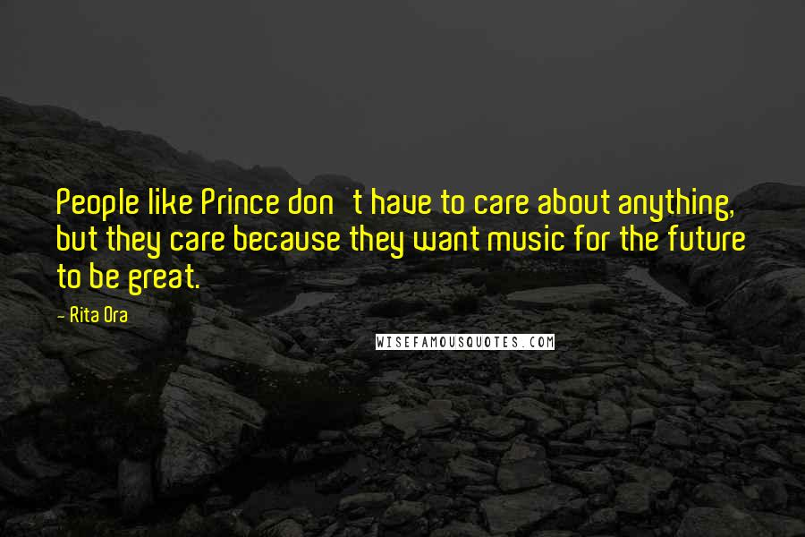 Rita Ora quotes: People like Prince don't have to care about anything, but they care because they want music for the future to be great.