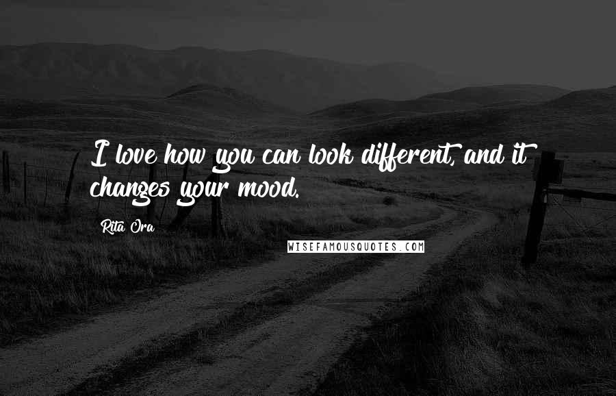 Rita Ora quotes: I love how you can look different, and it changes your mood.