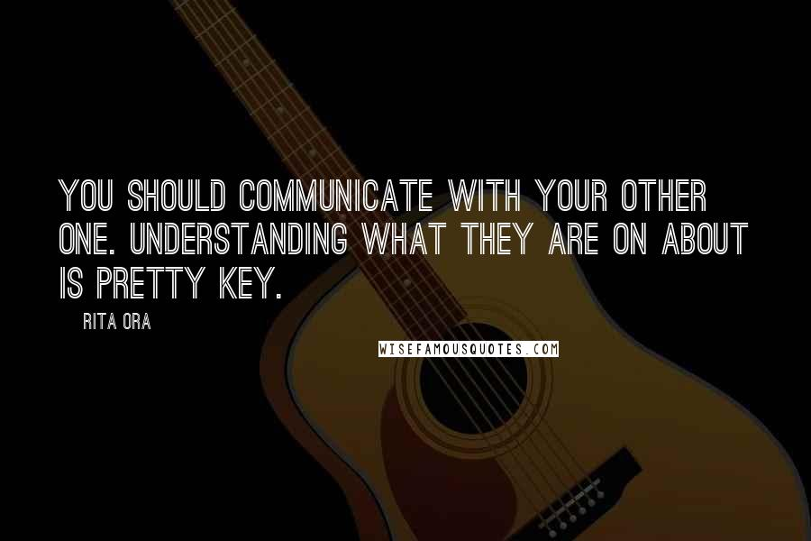 Rita Ora quotes: You should communicate with your other one. Understanding what they are on about is pretty key.
