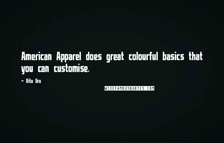 Rita Ora quotes: American Apparel does great colourful basics that you can customise.