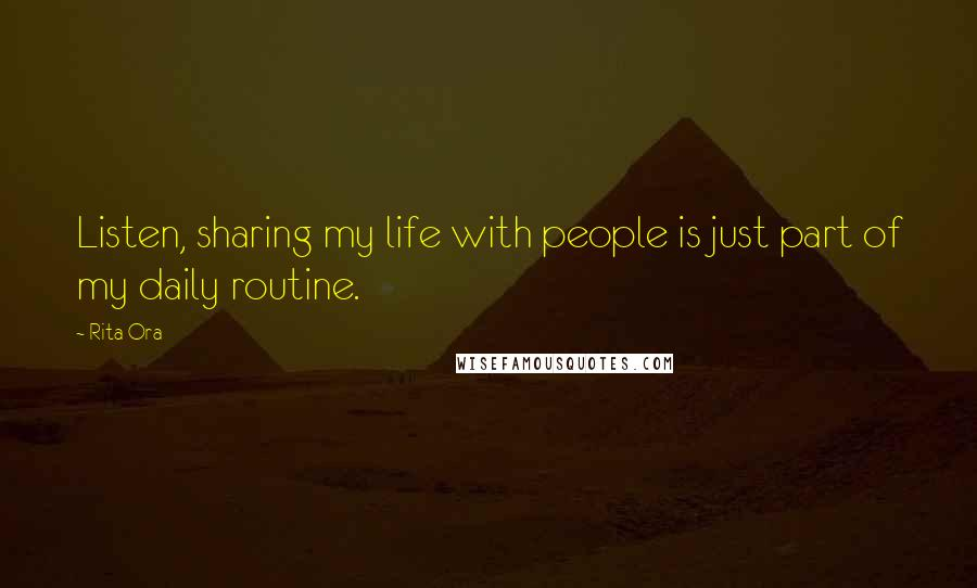 Rita Ora quotes: Listen, sharing my life with people is just part of my daily routine.
