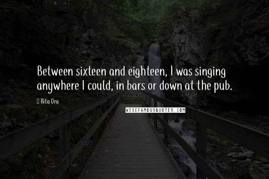 Rita Ora quotes: Between sixteen and eighteen, I was singing anywhere I could, in bars or down at the pub.