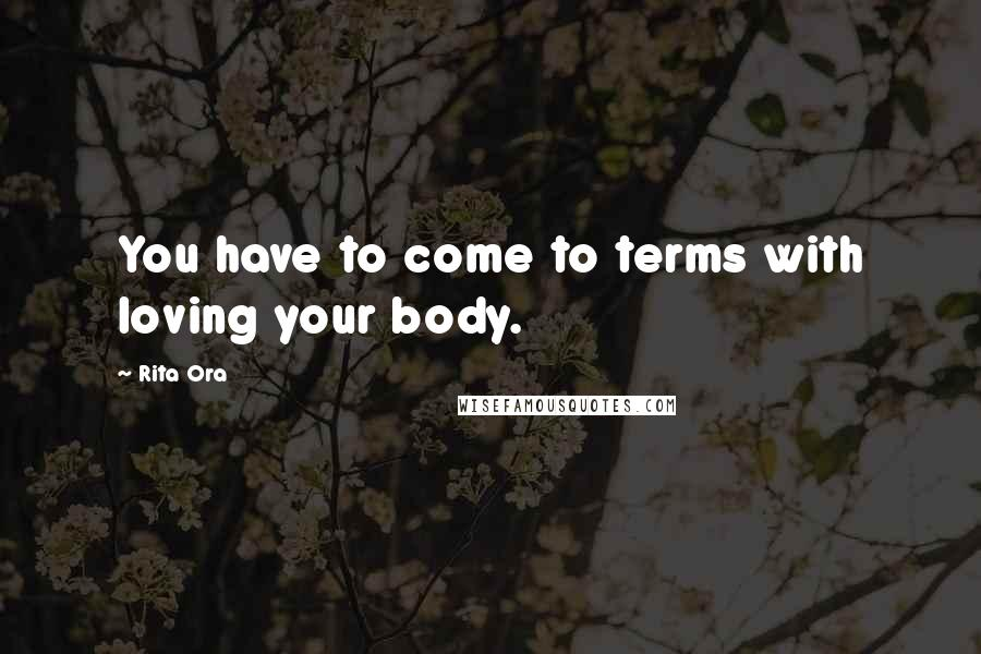 Rita Ora quotes: You have to come to terms with loving your body.