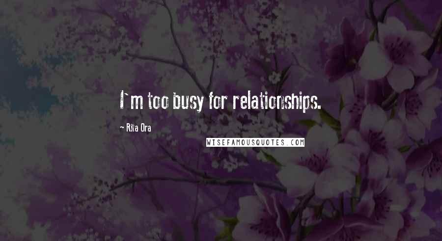 Rita Ora quotes: I'm too busy for relationships.