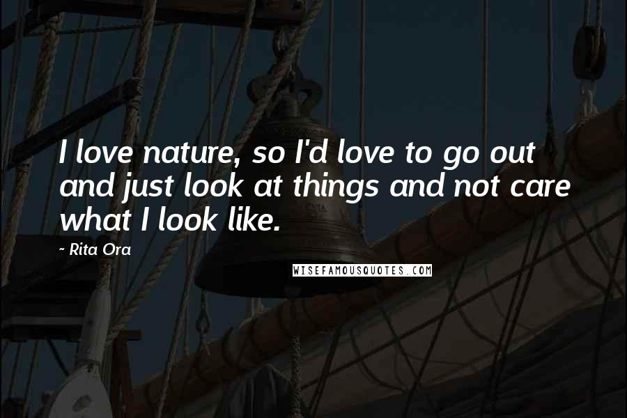 Rita Ora quotes: I love nature, so I'd love to go out and just look at things and not care what I look like.