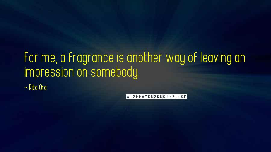 Rita Ora quotes: For me, a fragrance is another way of leaving an impression on somebody.