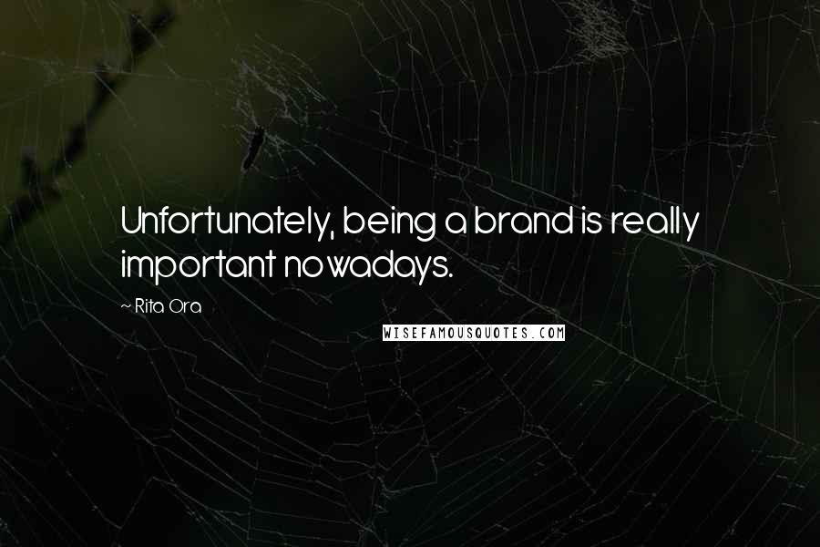 Rita Ora quotes: Unfortunately, being a brand is really important nowadays.