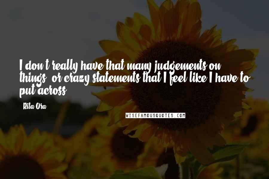 Rita Ora quotes: I don't really have that many judgements on things, or crazy statements that I feel like I have to put across.