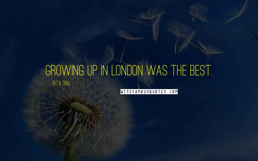 Rita Ora quotes: Growing up in London was the best.