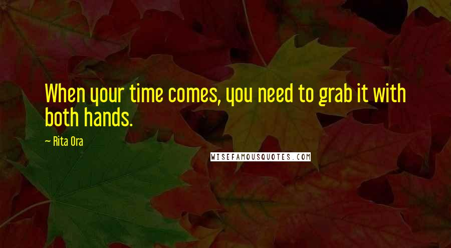 Rita Ora quotes: When your time comes, you need to grab it with both hands.