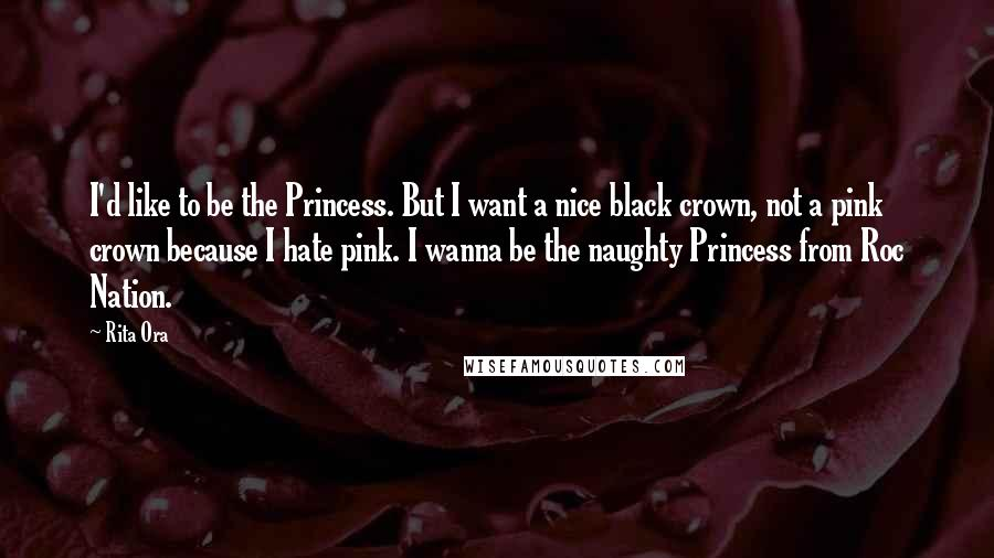 Rita Ora quotes: I'd like to be the Princess. But I want a nice black crown, not a pink crown because I hate pink. I wanna be the naughty Princess from Roc Nation.