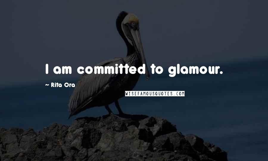 Rita Ora quotes: I am committed to glamour.