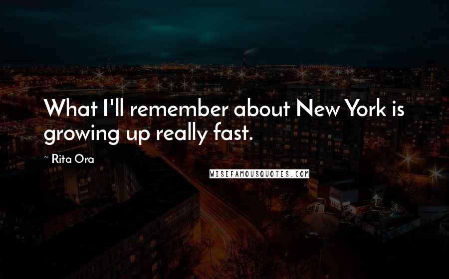 Rita Ora quotes: What I'll remember about New York is growing up really fast.