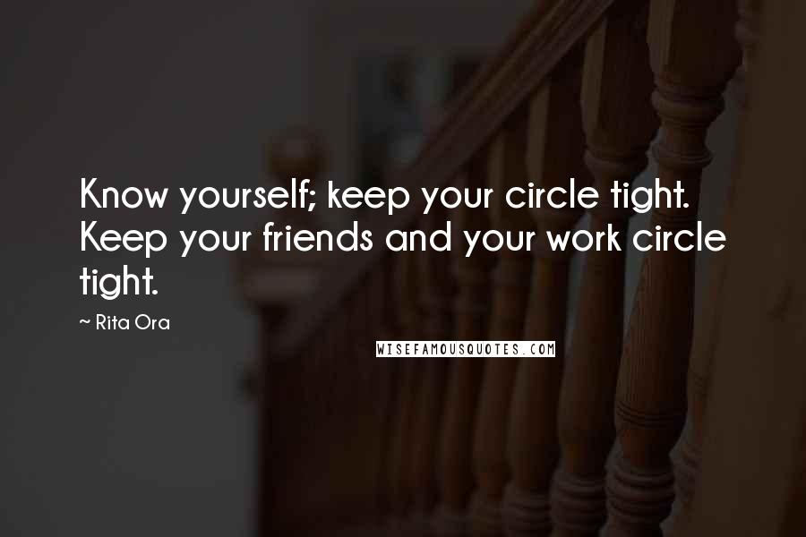 Rita Ora quotes: Know yourself; keep your circle tight. Keep your friends and your work circle tight.