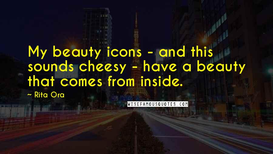 Rita Ora quotes: My beauty icons - and this sounds cheesy - have a beauty that comes from inside.