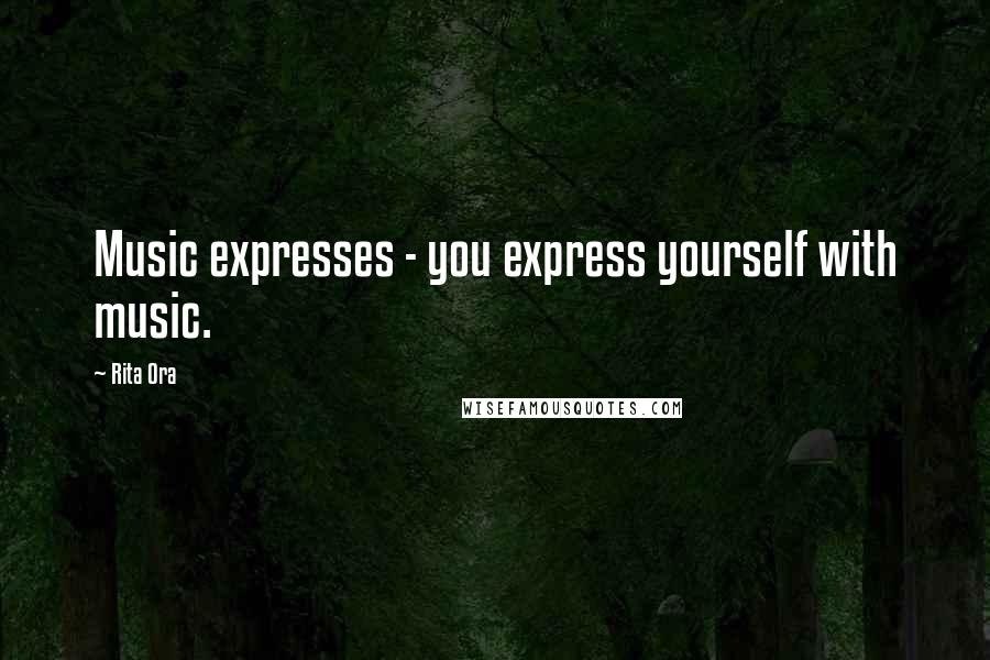 Rita Ora quotes: Music expresses - you express yourself with music.