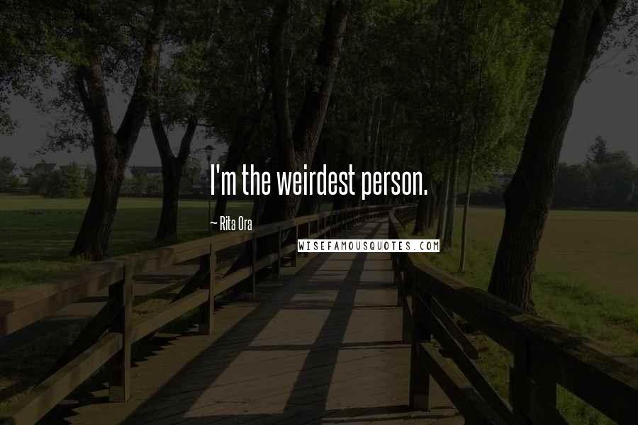 Rita Ora quotes: I'm the weirdest person.
