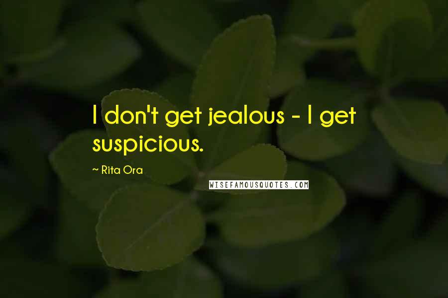 Rita Ora quotes: I don't get jealous - I get suspicious.