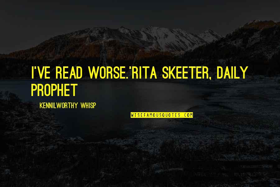 Rita Skeeter Quotes By Kennilworthy Whisp: I've read worse.'Rita Skeeter, Daily Prophet