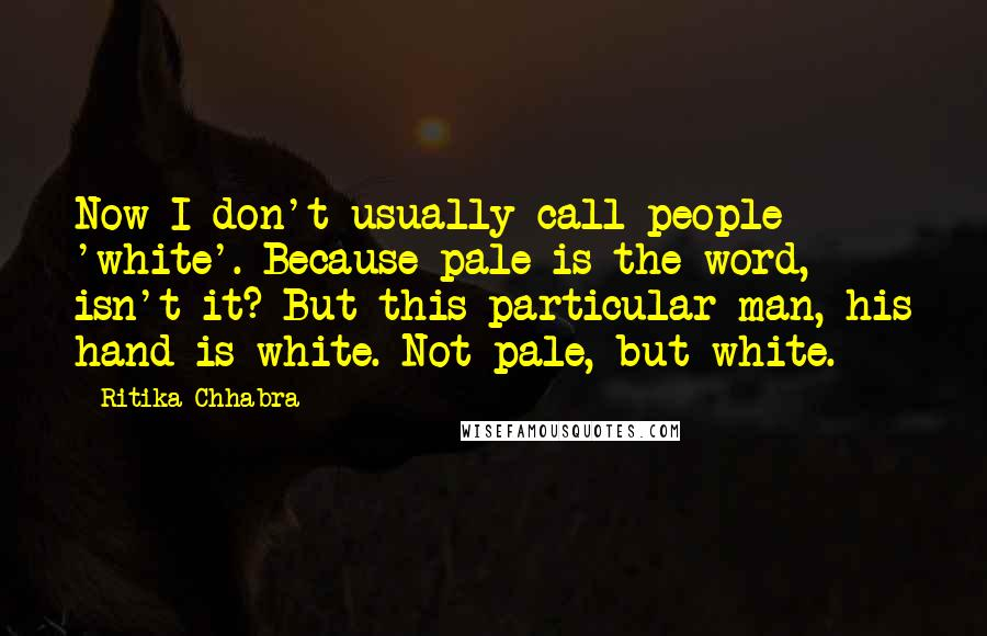 Ritika Chhabra quotes: Now I don't usually call people 'white'. Because pale is the word, isn't it? But this particular man, his hand is white. Not pale, but white.
