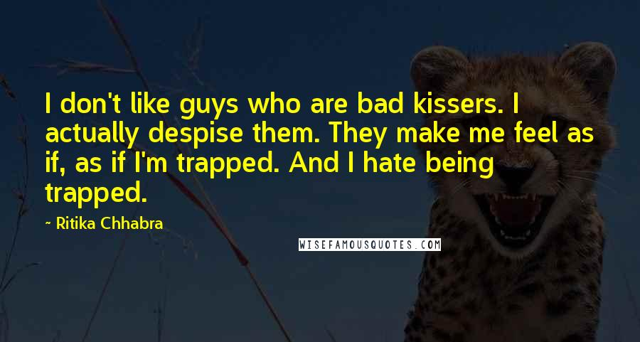Ritika Chhabra quotes: I don't like guys who are bad kissers. I actually despise them. They make me feel as if, as if I'm trapped. And I hate being trapped.