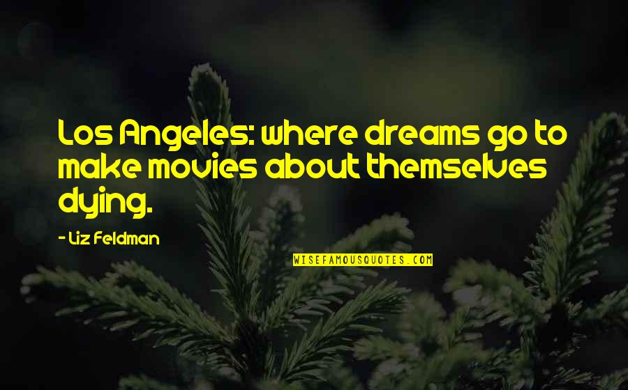 Rival Football Team Quotes By Liz Feldman: Los Angeles: where dreams go to make movies