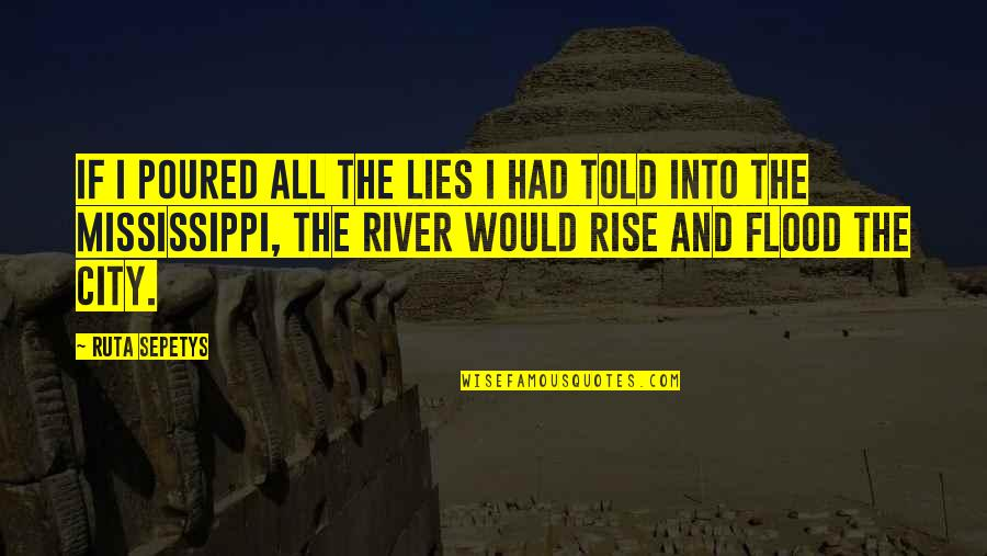 River In Flood Quotes By Ruta Sepetys: If I poured all the lies I had