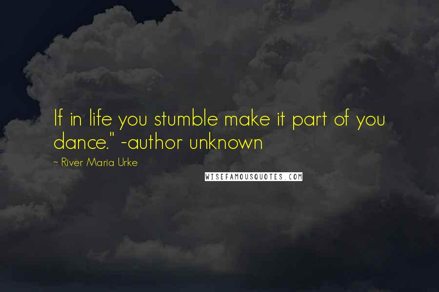 """River Maria Urke quotes: If in life you stumble make it part of you dance."""" -author unknown"""