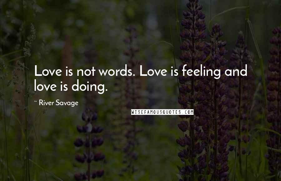 River Savage quotes: Love is not words. Love is feeling and love is doing.