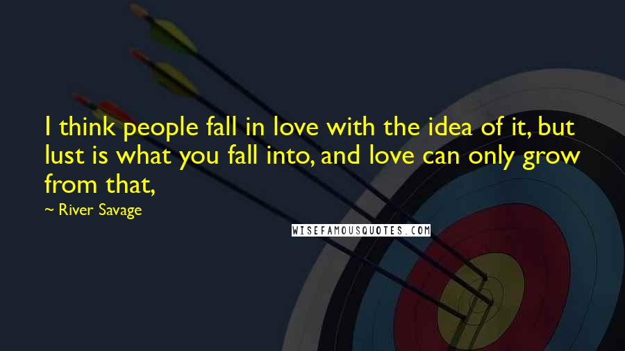 River Savage quotes: I think people fall in love with the idea of it, but lust is what you fall into, and love can only grow from that,