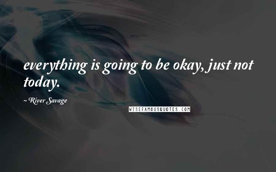 River Savage quotes: everything is going to be okay, just not today.