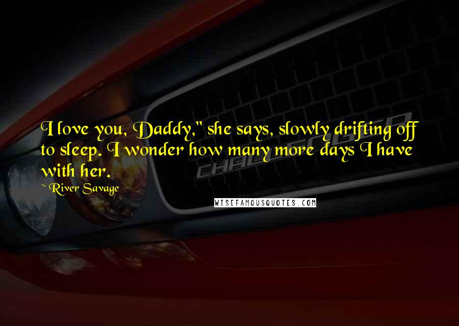"""River Savage quotes: I love you, Daddy,"""" she says, slowly drifting off to sleep. I wonder how many more days I have with her."""