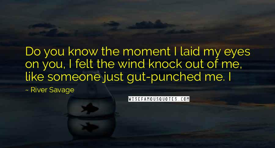 River Savage quotes: Do you know the moment I laid my eyes on you, I felt the wind knock out of me, like someone just gut-punched me. I