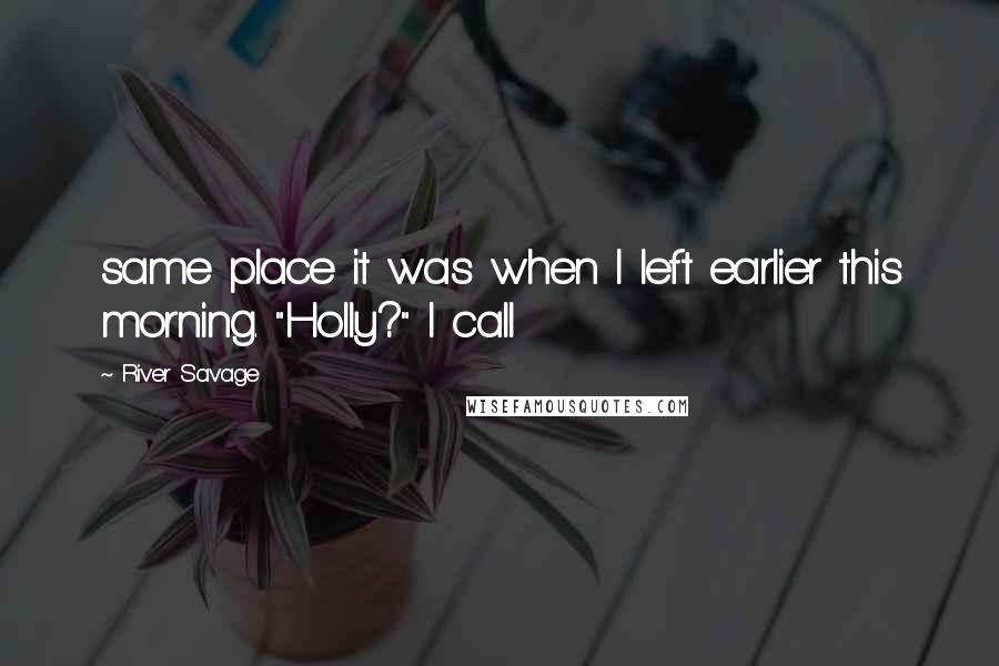 """River Savage quotes: same place it was when I left earlier this morning. """"Holly?"""" I call"""