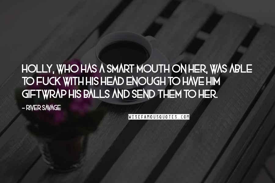 River Savage quotes: Holly, who has a smart mouth on her, was able to fuck with his head enough to have him giftwrap his balls and send them to her.