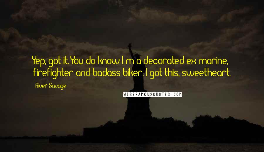 River Savage quotes: Yep, got it. You do know I'm a decorated ex-marine, firefighter and badass biker. I got this, sweetheart.