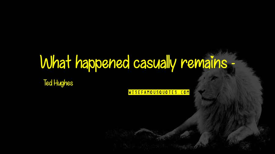Riverboats Quotes By Ted Hughes: What happened casually remains -