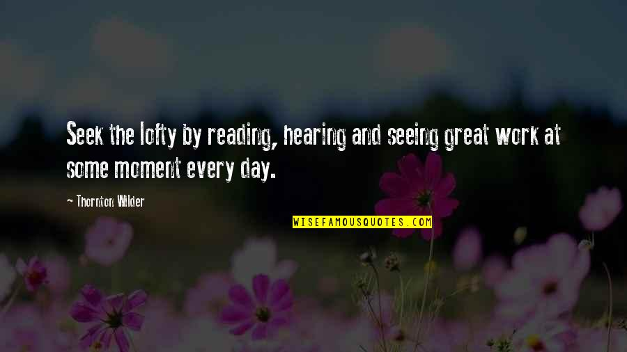 Riverboats Quotes By Thornton Wilder: Seek the lofty by reading, hearing and seeing
