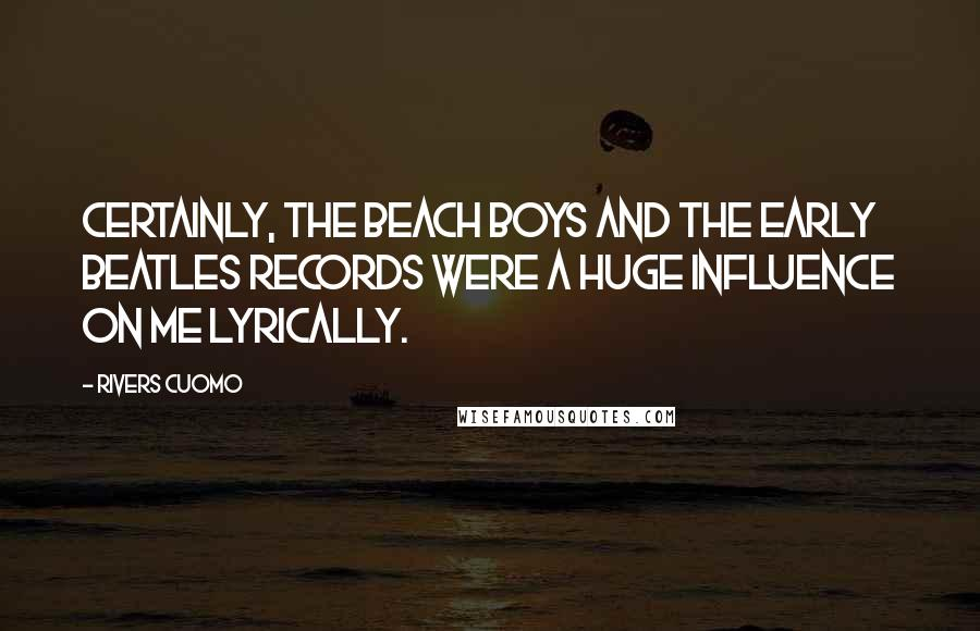 Rivers Cuomo quotes: Certainly, the Beach Boys and the early Beatles records were a huge influence on me lyrically.