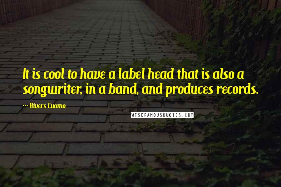Rivers Cuomo quotes: It is cool to have a label head that is also a songwriter, in a band, and produces records.